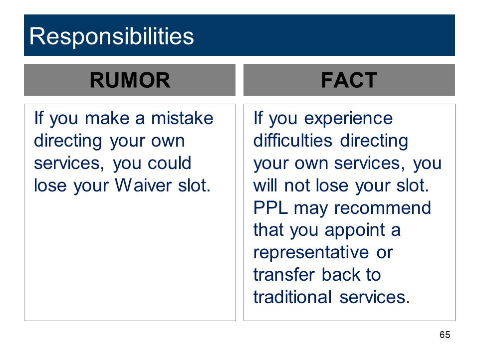 65 Responsibilities RUMOR If you make a mistake directing your own services, you could lose your Waiver slot.