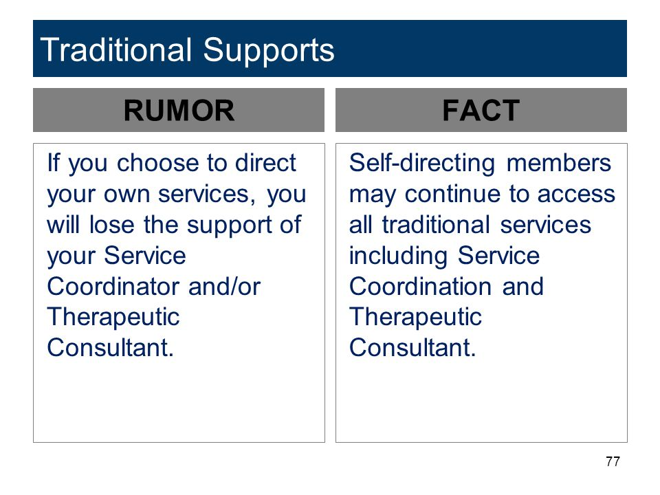 77 Traditional Supports RUMOR If you choose to direct your own services, you will lose the support of your Service Coordinator and/or Therapeutic Consultant.