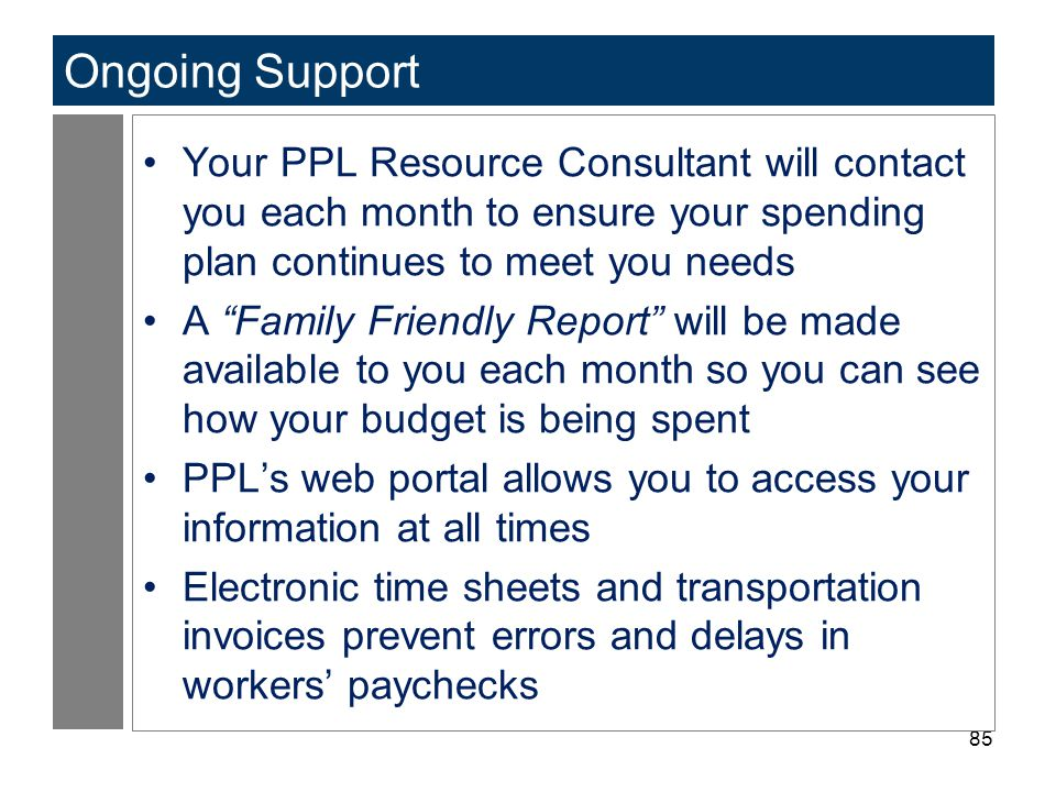 85 Ongoing Support Your PPL Resource Consultant will contact you each month to ensure your spending plan continues to meet you needs A Family Friendly Report will be made available to you each month so you can see how your budget is being spent PPL's web portal allows you to access your information at all times Electronic time sheets and transportation invoices prevent errors and delays in workers' paychecks