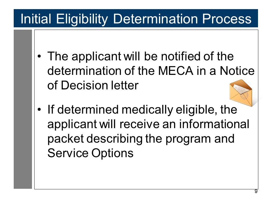 9 Initial Eligibility Determination Process The applicant will be notified of the determination of the MECA in a Notice of Decision letter If determined medically eligible, the applicant will receive an informational packet describing the program and Service Options