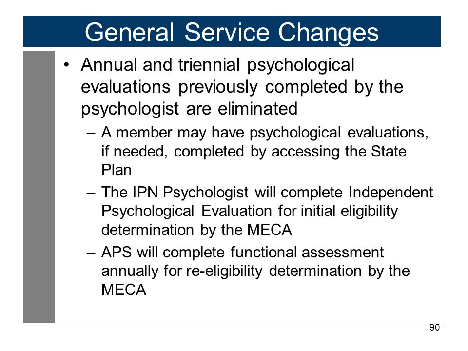 90 General Service Changes Annual and triennial psychological evaluations previously completed by the psychologist are eliminated –A member may have psychological evaluations, if needed, completed by accessing the State Plan –The IPN Psychologist will complete Independent Psychological Evaluation for initial eligibility determination by the MECA –APS will complete functional assessment annually for re-eligibility determination by the MECA