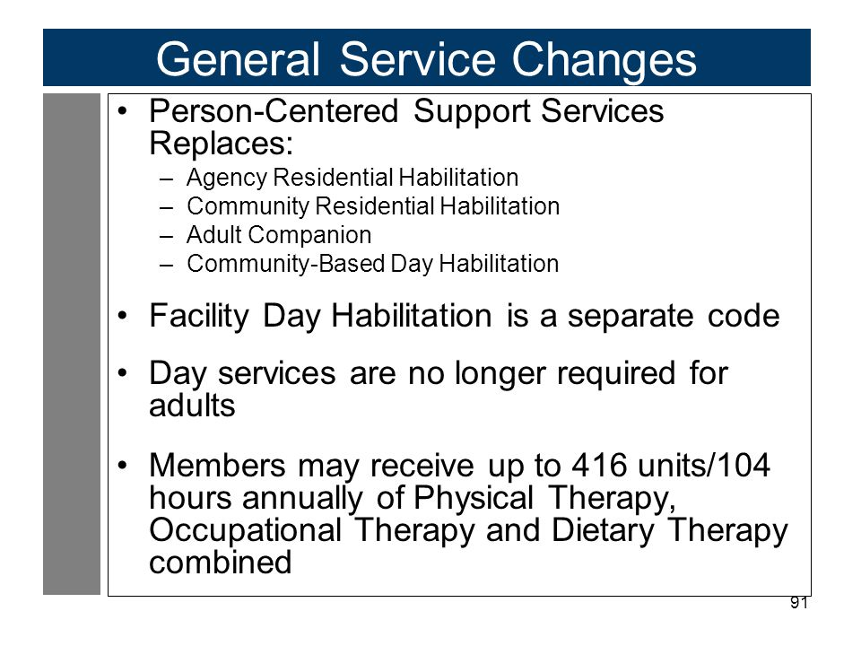 91 General Service Changes Person-Centered Support Services Replaces: –Agency Residential Habilitation –Community Residential Habilitation –Adult Companion –Community-Based Day Habilitation Facility Day Habilitation is a separate code Day services are no longer required for adults Members may receive up to 416 units/104 hours annually of Physical Therapy, Occupational Therapy and Dietary Therapy combined