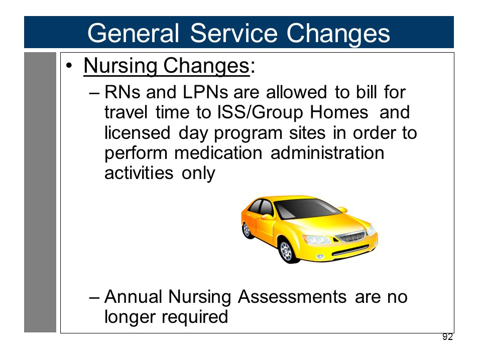 92 General Service Changes Nursing Changes: –RNs and LPNs are allowed to bill for travel time to ISS/Group Homes and licensed day program sites in order to perform medication administration activities only –Annual Nursing Assessments are no longer required