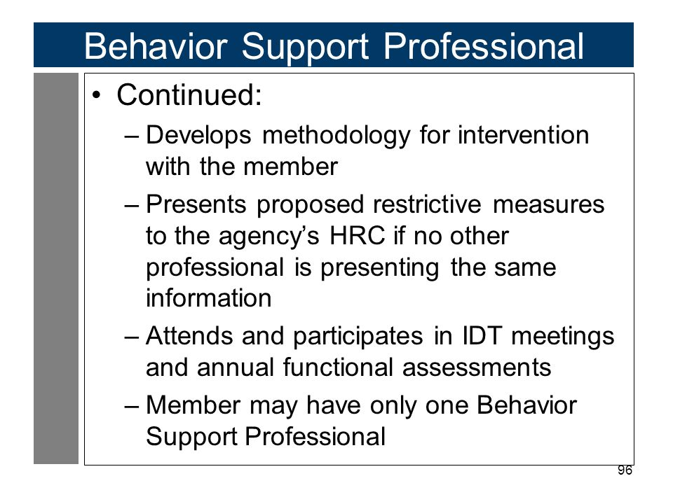 96 Behavior Support Professional Continued: –Develops methodology for intervention with the member –Presents proposed restrictive measures to the agency's HRC if no other professional is presenting the same information –Attends and participates in IDT meetings and annual functional assessments –Member may have only one Behavior Support Professional