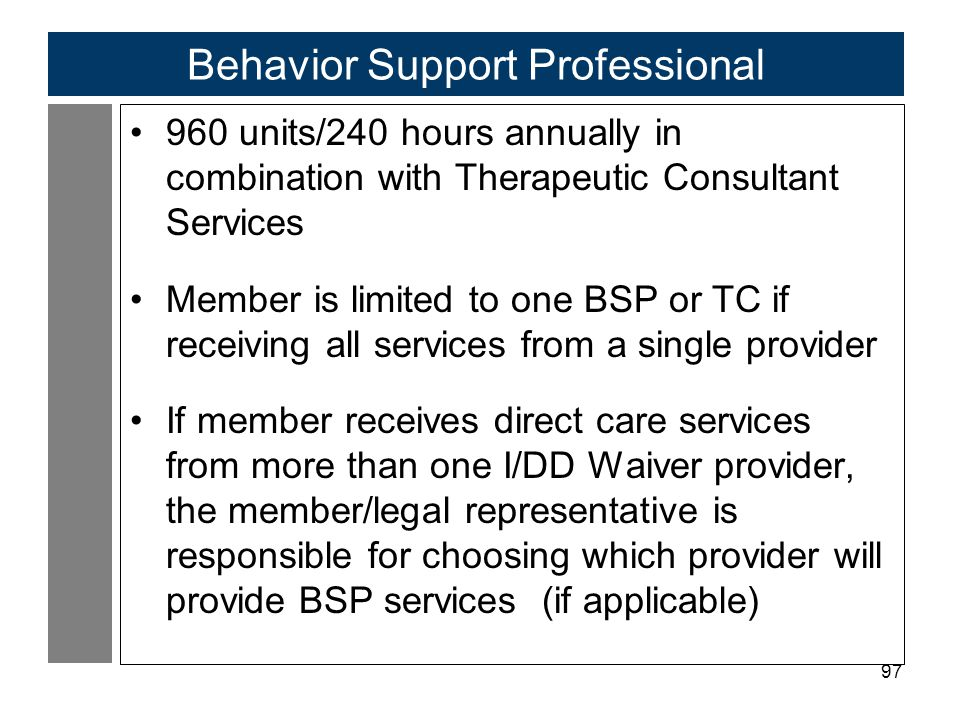 97 Behavior Support Professional 960 units/240 hours annually in combination with Therapeutic Consultant Services Member is limited to one BSP or TC if receiving all services from a single provider If member receives direct care services from more than one I/DD Waiver provider, the member/legal representative is responsible for choosing which provider will provide BSP services (if applicable)