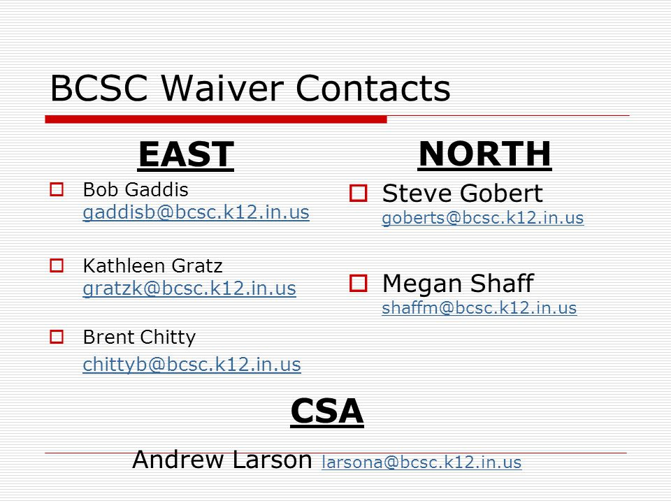 BCSC Waiver Contacts EAST  Bob Gaddis gaddisb@bcsc.k12.in.us gaddisb@bcsc.k12.in.us  Kathleen Gratz gratzk@bcsc.k12.in.us gratzk@bcsc.k12.in.us  Brent Chitty chittyb@bcsc.k12.in.us NORTH  Steve Gobert goberts@bcsc.k12.in.us goberts@bcsc.k12.in.us  Megan Shaff shaffm@bcsc.k12.in.us shaffm@bcsc.k12.in.us CSA Andrew Larson larsona@bcsc.k12.in.us larsona@bcsc.k12.in.us