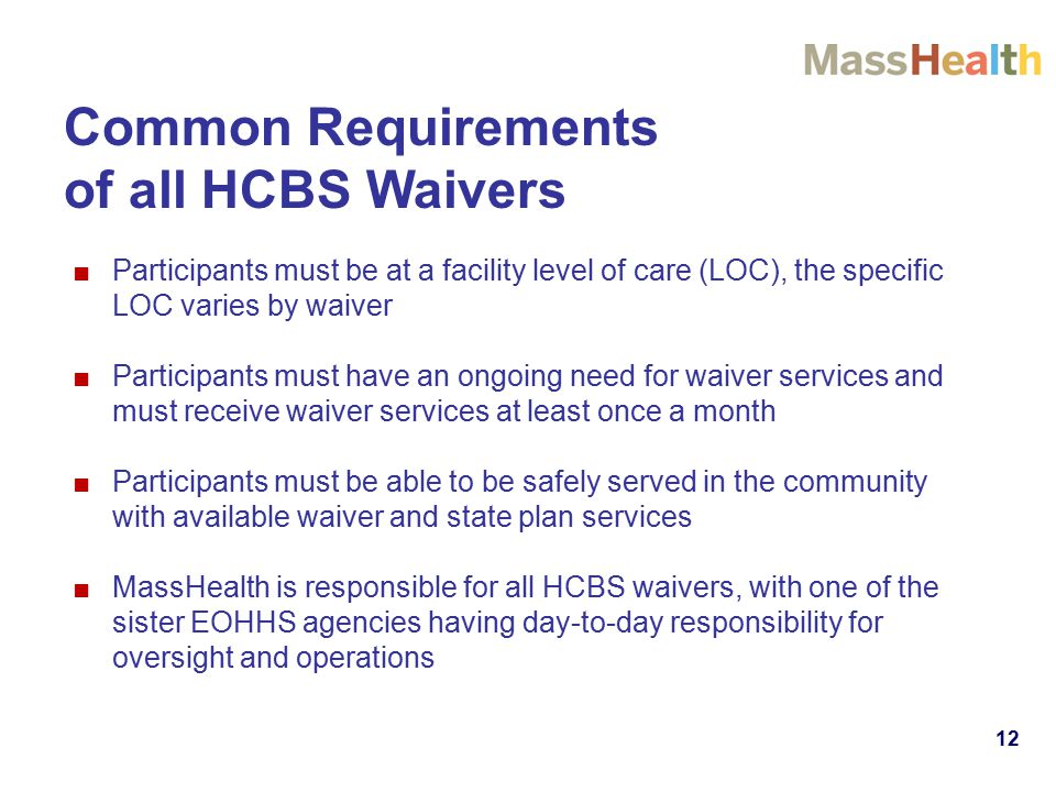 12 Common Requirements of all HCBS Waivers ■Participants must be at a facility level of care (LOC), the specific LOC varies by waiver ■Participants mu