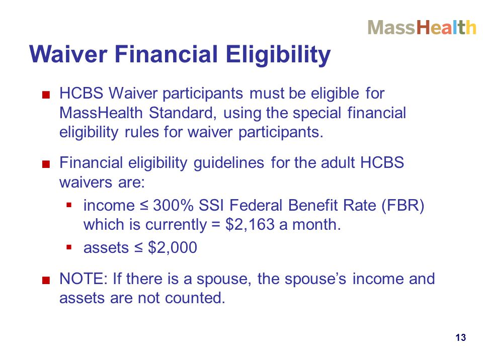 13 ■HCBS Waiver participants must be eligible for MassHealth Standard, using the special financial eligibility rules for waiver participants. ■Financi