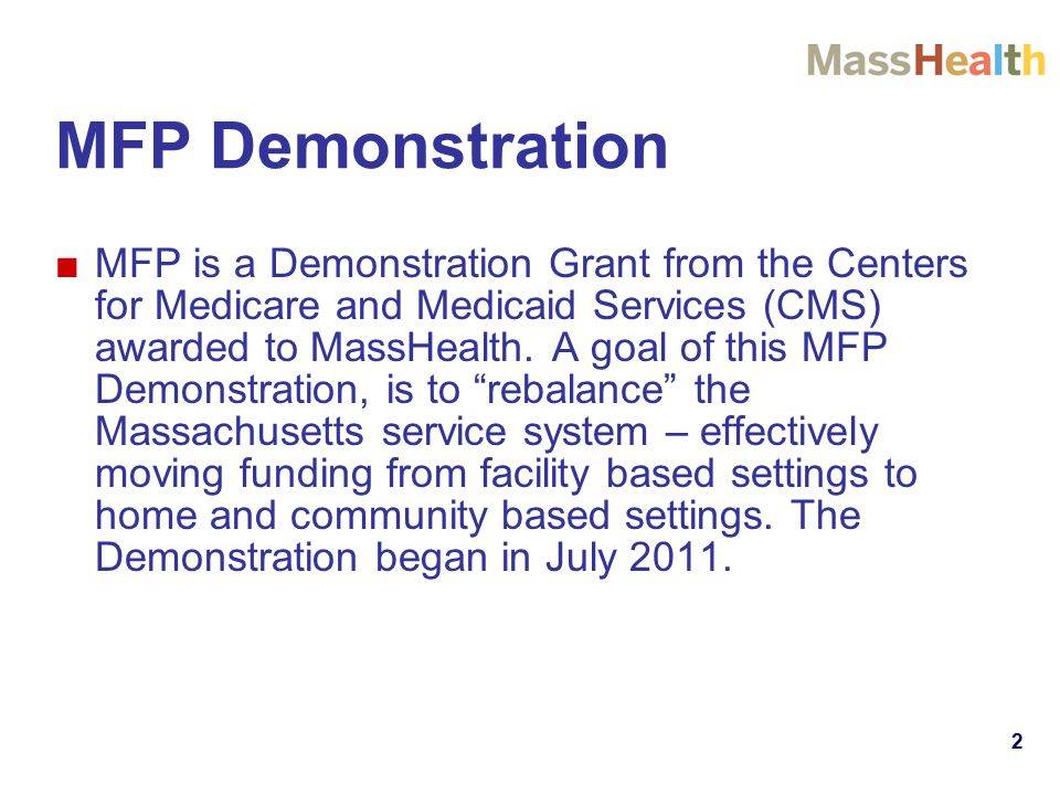 MFP Demonstration ■MFP is a Demonstration Grant from the Centers for Medicare and Medicaid Services (CMS) awarded to MassHealth.