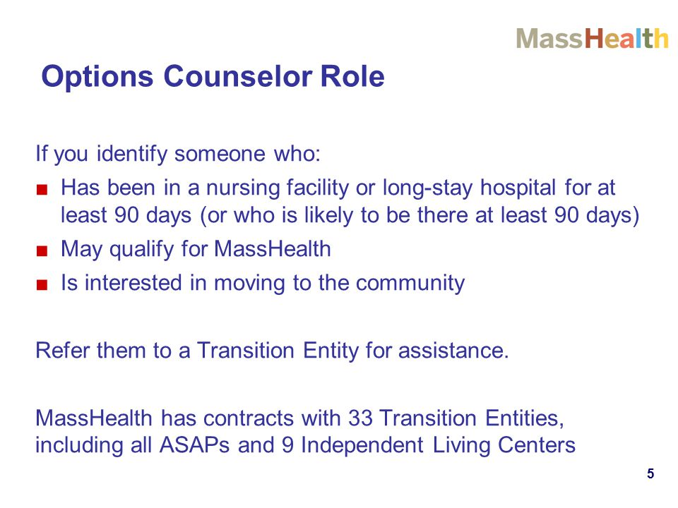 Options Counselor Role If you identify someone who: ■Has been in a nursing facility or long-stay hospital for at least 90 days (or who is likely to be there at least 90 days) ■May qualify for MassHealth ■Is interested in moving to the community Refer them to a Transition Entity for assistance.