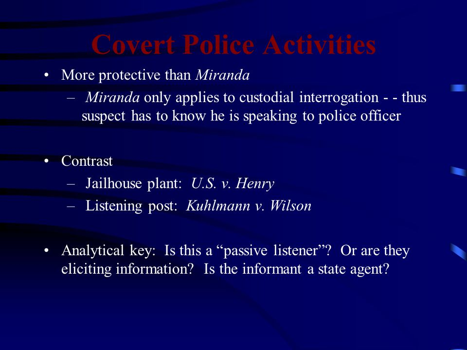 Covert Police Activities More protective than Miranda – Miranda only applies to custodial interrogation - - thus suspect has to know he is speaking to police officer Contrast – Jailhouse plant: U.S.