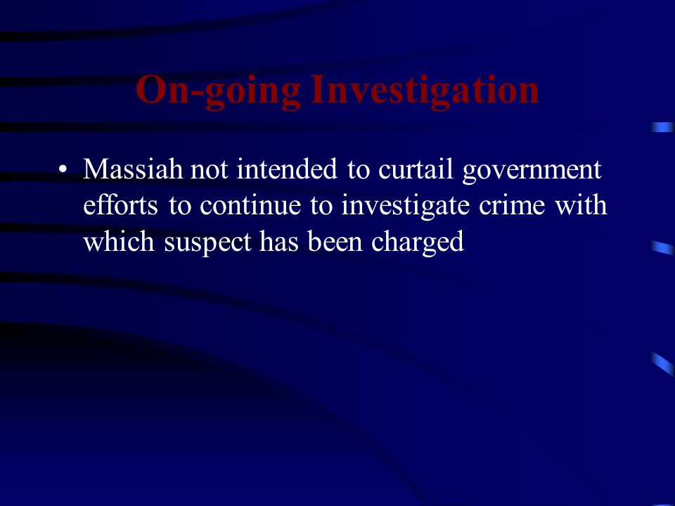 On-going Investigation Massiah not intended to curtail government efforts to continue to investigate crime with which suspect has been charged