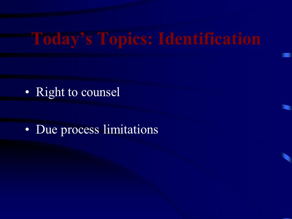 Today's Topics: Identification Right to counsel Due process limitations