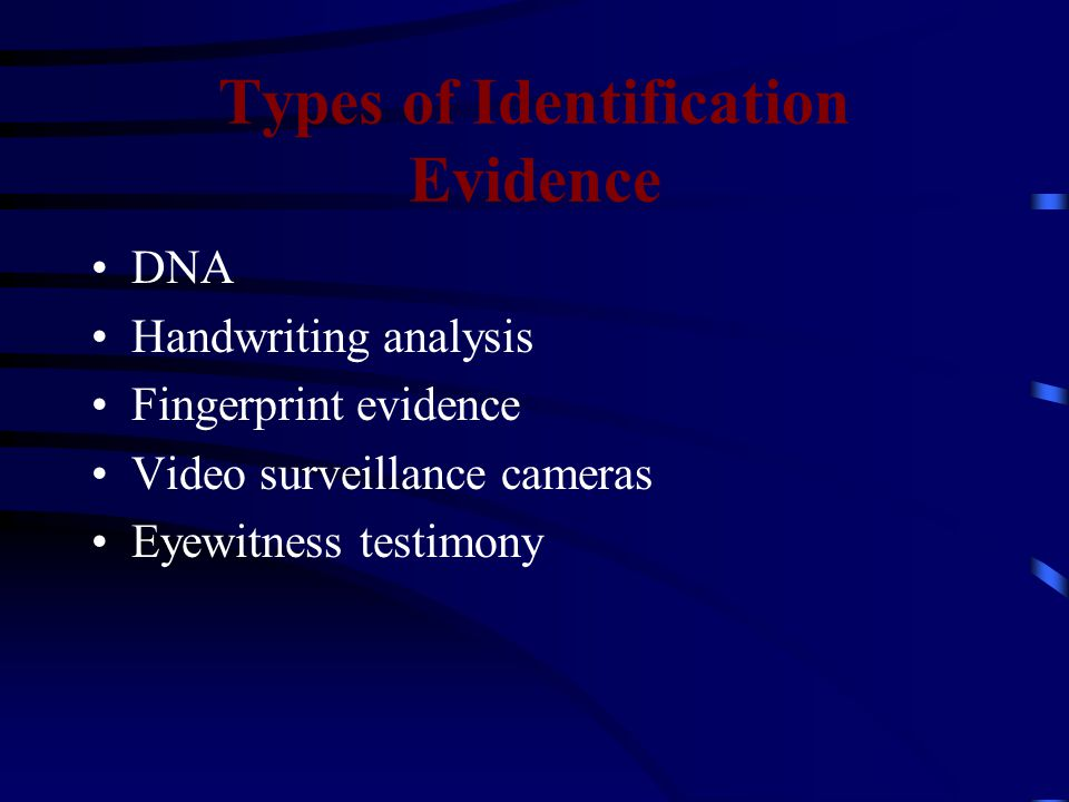 Types of Identification Evidence DNA Handwriting analysis Fingerprint evidence Video surveillance cameras Eyewitness testimony