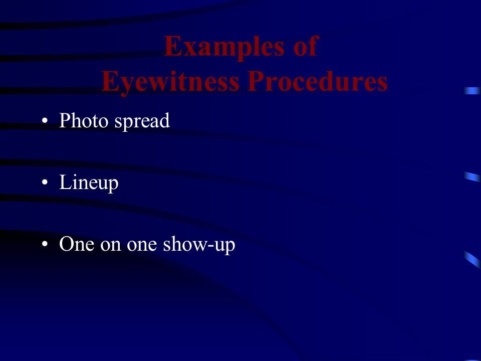 Examples of Eyewitness Procedures Photo spread Lineup One on one show-up