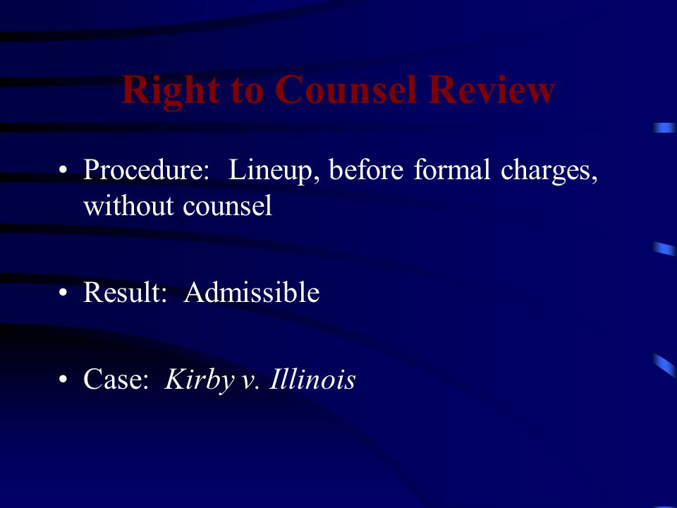 Right to Counsel Review Procedure: Lineup, before formal charges, without counsel Result: Admissible Case: Kirby v.