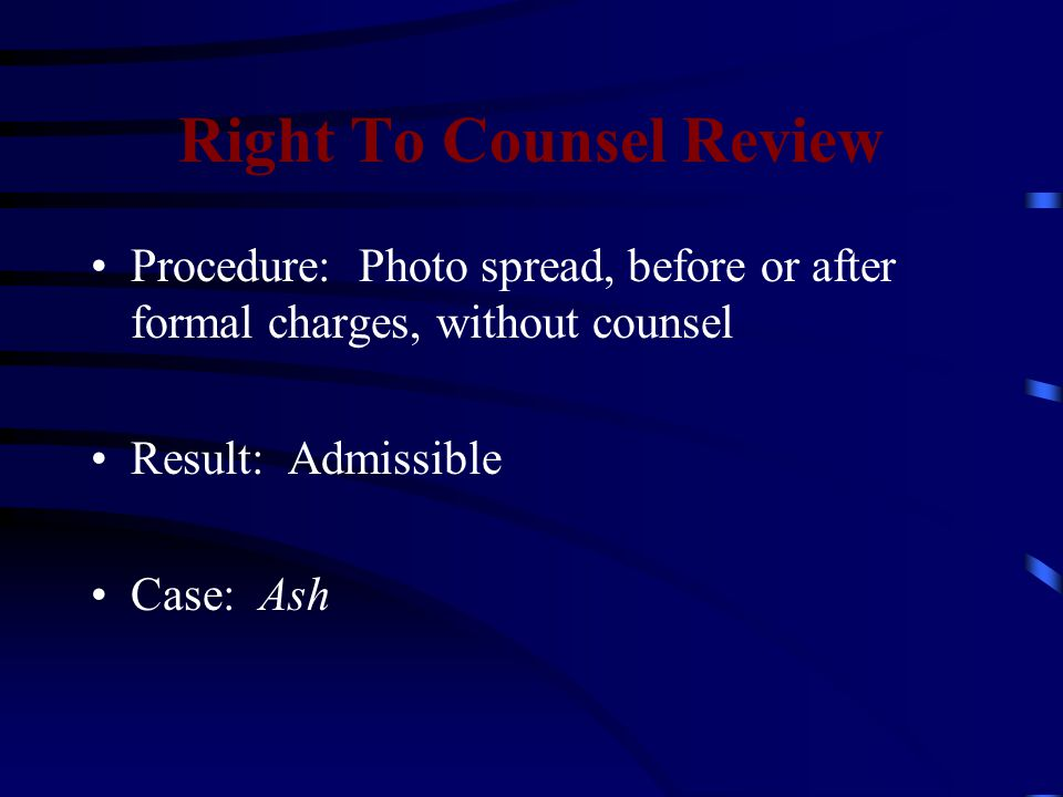 Right To Counsel Review Procedure: Photo spread, before or after formal charges, without counsel Result: Admissible Case: Ash