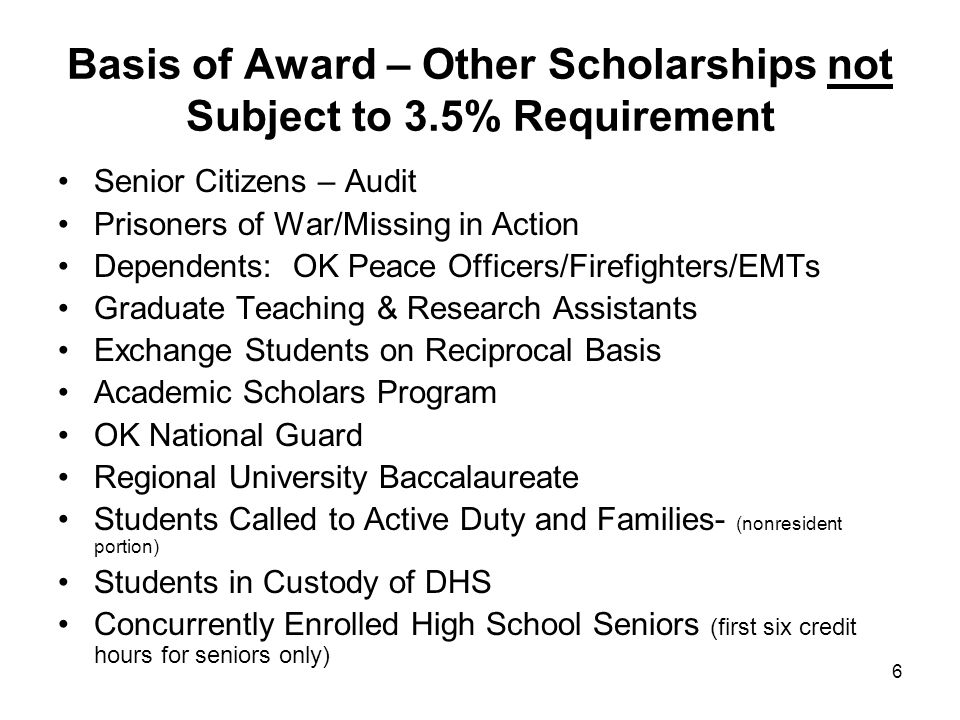 6 Basis of Award – Other Scholarships not Subject to 3.5% Requirement Senior Citizens – Audit Prisoners of War/Missing in Action Dependents: OK Peace Officers/Firefighters/EMTs Graduate Teaching & Research Assistants Exchange Students on Reciprocal Basis Academic Scholars Program OK National Guard Regional University Baccalaureate Students Called to Active Duty and Families- (nonresident portion) Students in Custody of DHS Concurrently Enrolled High School Seniors (first six credit hours for seniors only)