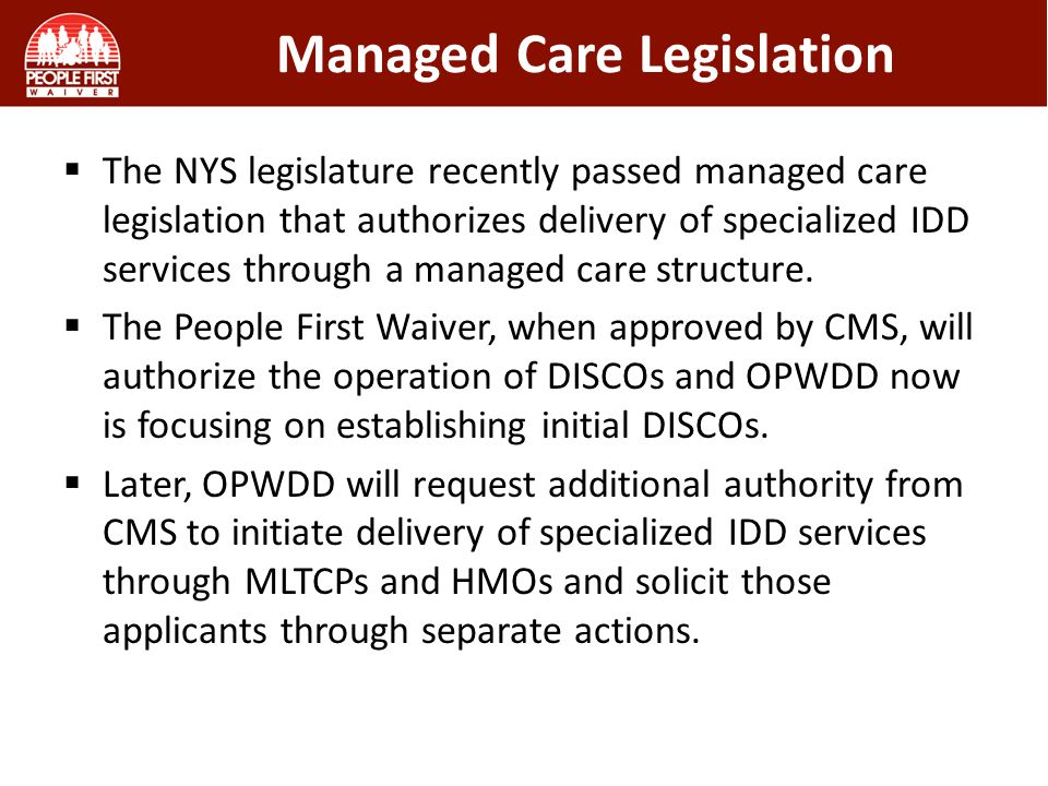 Managed Care Legislation  The NYS legislature recently passed managed care legislation that authorizes delivery of specialized IDD services through a managed care structure.