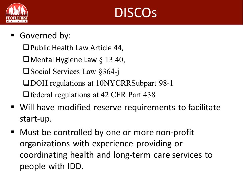 DISCOs  Governed by:  Public Health Law Article 44,  Mental Hygiene Law § 13.40,  Social Services Law §364-j  DOH regulations at 10NYCRRSubpart 98-1  federal regulations at 42 CFR Part 438  Will have modified reserve requirements to facilitate start-up.