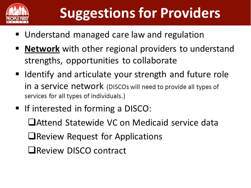 Suggestions for Providers  Understand managed care law and regulation  Network with other regional providers to understand strengths, opportunities to collaborate  Identify and articulate your strength and future role in a service network (DISCOs will need to provide all types of services for all types of individuals.)  If interested in forming a DISCO:  Attend Statewide VC on Medicaid service data  Review Request for Applications  Review DISCO contract