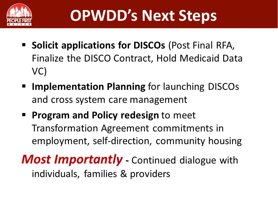 OPWDD's Next Steps  Solicit applications for DISCOs (Post Final RFA, Finalize the DISCO Contract, Hold Medicaid Data VC)  Implementation Planning for launching DISCOs and cross system care management  Program and Policy redesign to meet Transformation Agreement commitments in employment, self-direction, community housing Most Importantly - Continued dialogue with individuals, families & providers