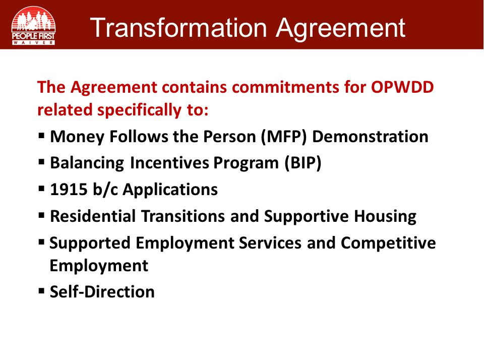 Transformation Agreement The Agreement contains commitments for OPWDD related specifically to:  Money Follows the Person (MFP) Demonstration  Balancing Incentives Program (BIP)  1915 b/c Applications  Residential Transitions and Supportive Housing  Supported Employment Services and Competitive Employment  Self-Direction