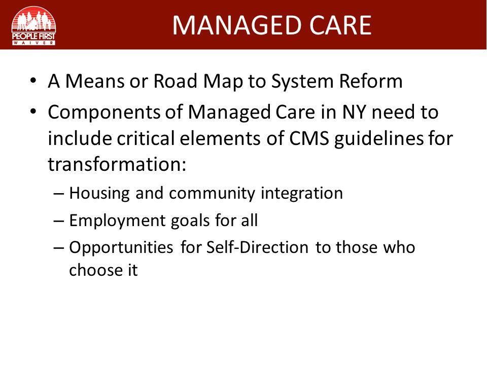 MANAGED CARE A Means or Road Map to System Reform Components of Managed Care in NY need to include critical elements of CMS guidelines for transformation: – Housing and community integration – Employment goals for all – Opportunities for Self-Direction to those who choose it
