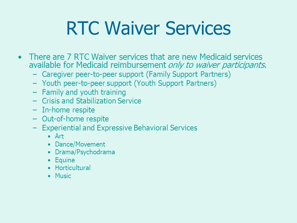 RTC Waiver Services There are 7 RTC Waiver services that are new Medicaid services available for Medicaid reimbursement only to waiver participants.