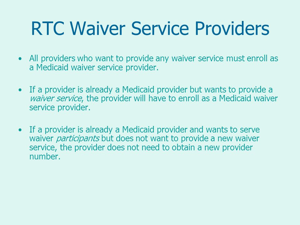 RTC Waiver Service Providers All providers who want to provide any waiver service must enroll as a Medicaid waiver service provider.