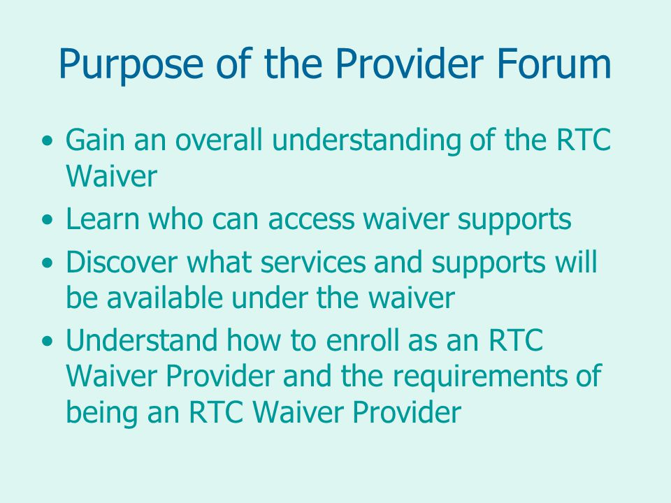 Purpose of the Provider Forum Gain an overall understanding of the RTC Waiver Learn who can access waiver supports Discover what services and supports will be available under the waiver Understand how to enroll as an RTC Waiver Provider and the requirements of being an RTC Waiver Provider
