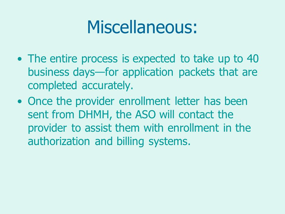 Miscellaneous: The entire process is expected to take up to 40 business days—for application packets that are completed accurately.