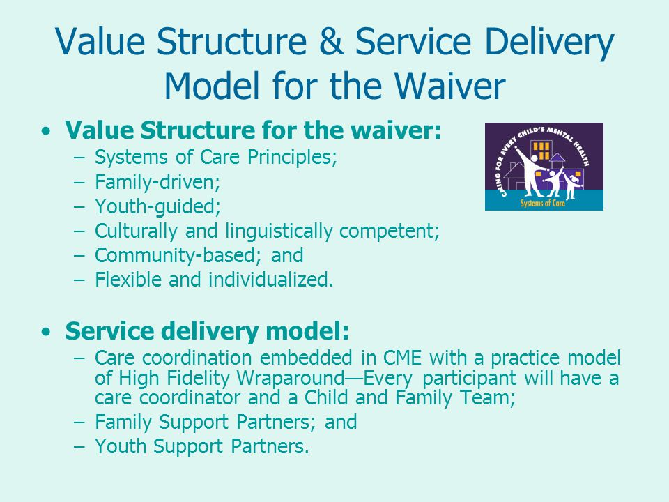 Value Structure & Service Delivery Model for the Waiver Value Structure for the waiver: –Systems of Care Principles; –Family-driven; –Youth-guided; –Culturally and linguistically competent; –Community-based; and –Flexible and individualized.
