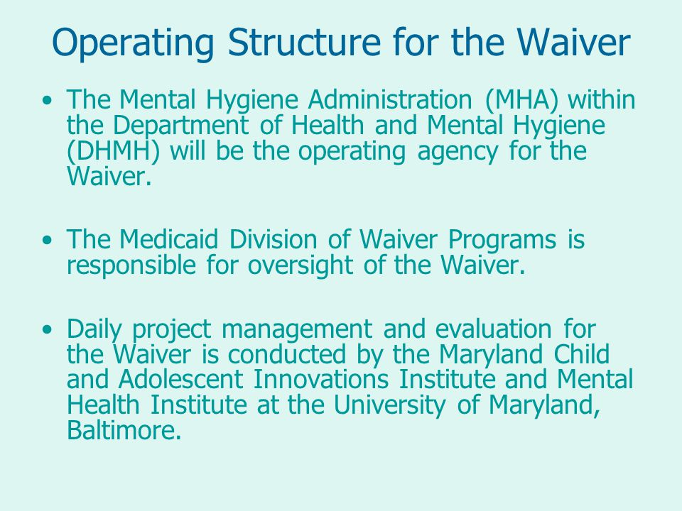 Operating Structure for the Waiver The Mental Hygiene Administration (MHA) within the Department of Health and Mental Hygiene (DHMH) will be the operating agency for the Waiver.