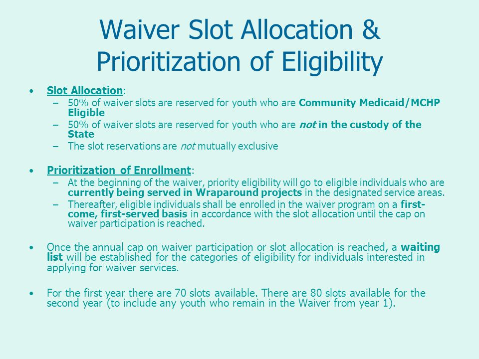 Waiver Slot Allocation & Prioritization of Eligibility Slot Allocation: –50% of waiver slots are reserved for youth who are Community Medicaid/MCHP Eligible –50% of waiver slots are reserved for youth who are not in the custody of the State –The slot reservations are not mutually exclusive Prioritization of Enrollment: –At the beginning of the waiver, priority eligibility will go to eligible individuals who are currently being served in Wraparound projects in the designated service areas.