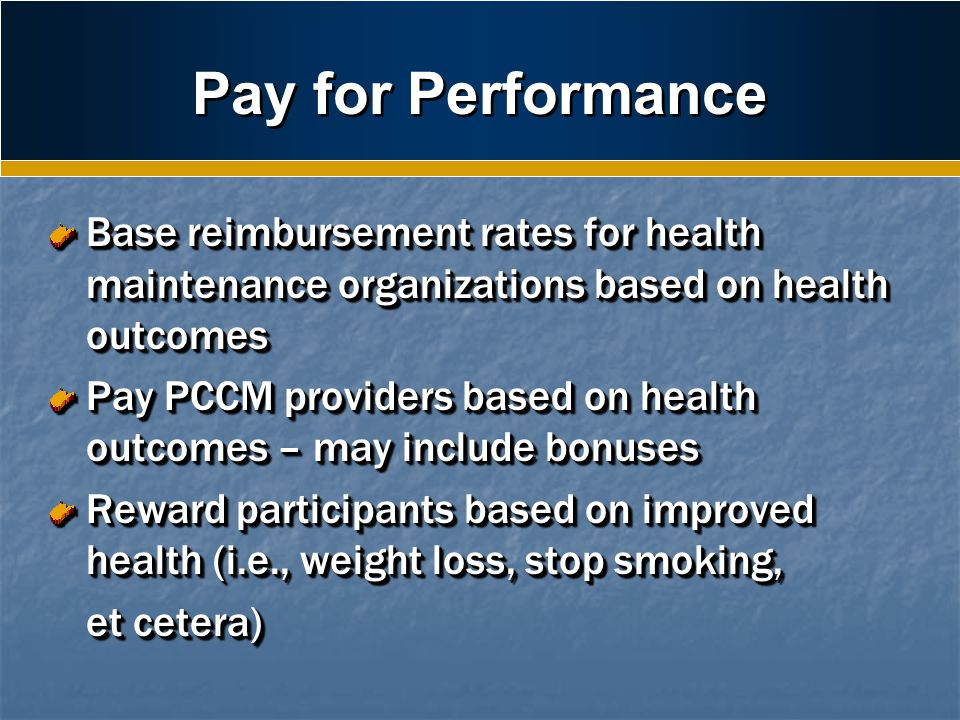 Pay for Performance Base reimbursement rates for health maintenance organizations based on health outcomes Pay PCCM providers based on health outcomes – may include bonuses Reward participants based on improved health (i.e., weight loss, stop smoking, et cetera) et cetera) Base reimbursement rates for health maintenance organizations based on health outcomes Pay PCCM providers based on health outcomes – may include bonuses Reward participants based on improved health (i.e., weight loss, stop smoking, et cetera) et cetera)