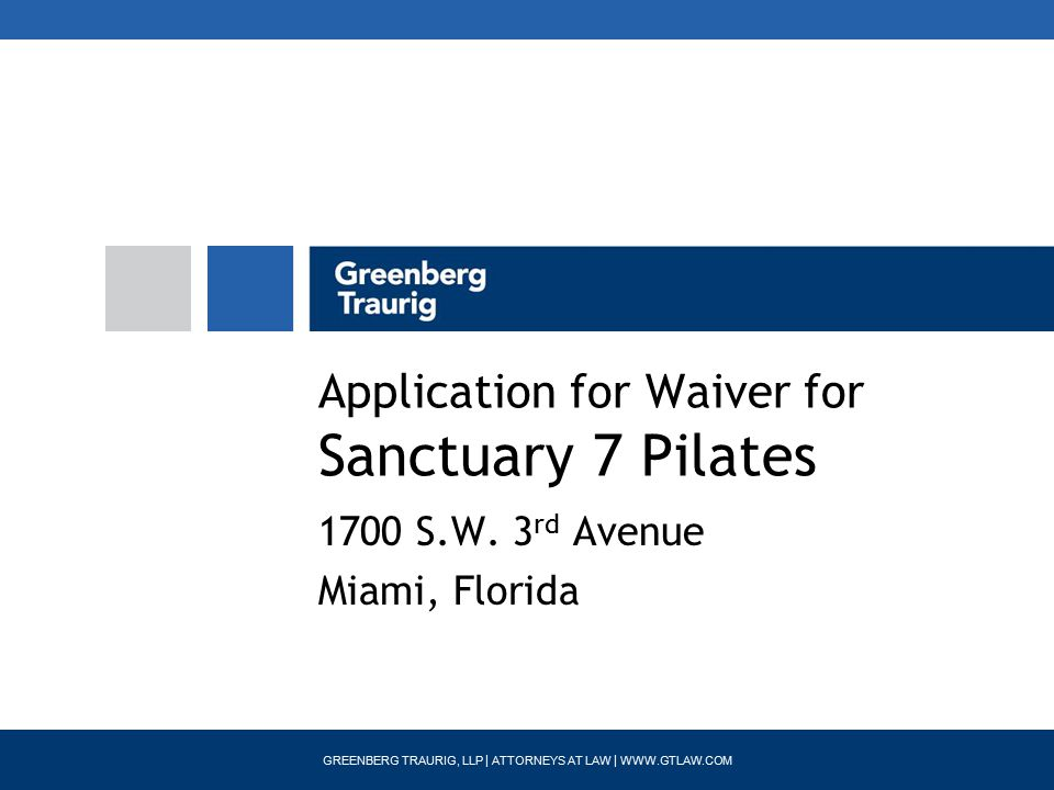 GREENBERG TRAURIG, LLP | ATTORNEYS AT LAW | WWW.GTLAW.COM Application for Waiver for Sanctuary 7 Pilates 1700 S.W.