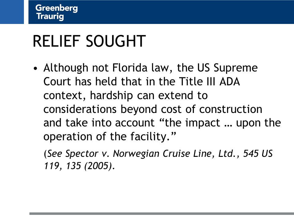 RELIEF SOUGHT Although not Florida law, the US Supreme Court has held that in the Title III ADA context, hardship can extend to considerations beyond cost of construction and take into account the impact … upon the operation of the facility. (See Spector v.
