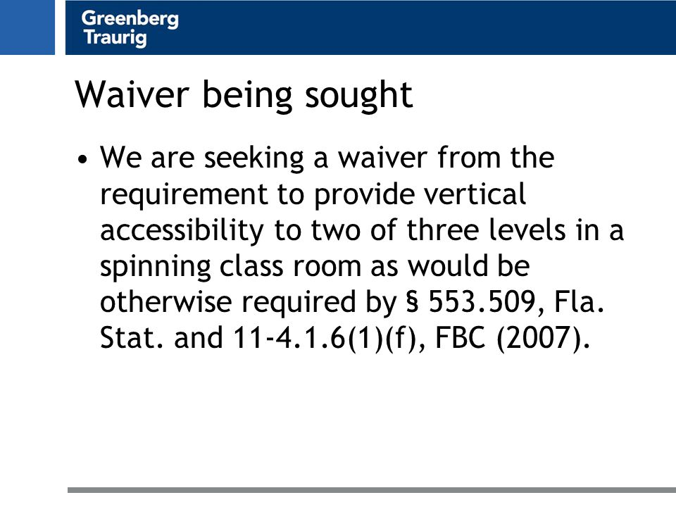 Waiver being sought We are seeking a waiver from the requirement to provide vertical accessibility to two of three levels in a spinning class room as would be otherwise required by § 553.509, Fla.