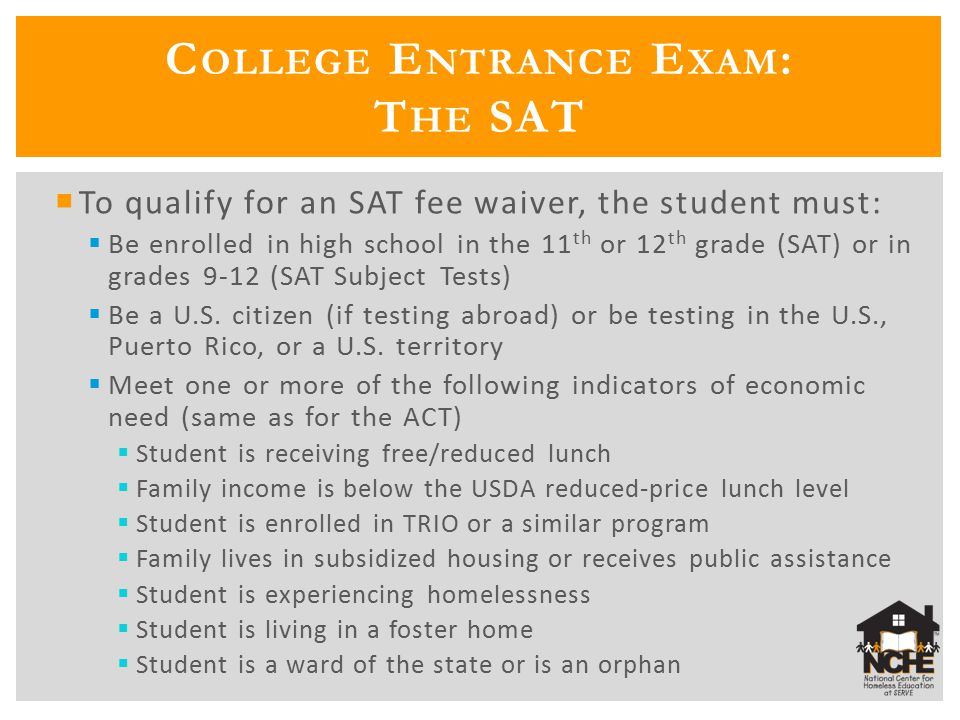  To qualify for an SAT fee waiver, the student must:  Be enrolled in high school in the 11 th or 12 th grade (SAT) or in grades 9-12 (SAT Subject Tests)  Be a U.S.