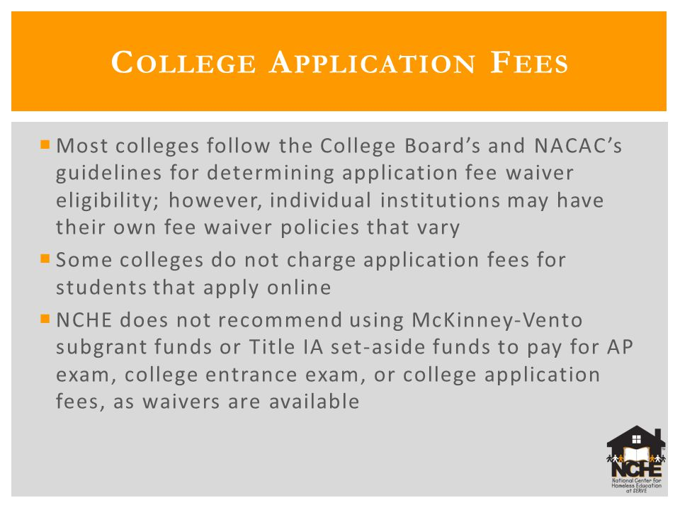  Most colleges follow the College Board's and NACAC's guidelines for determining application fee waiver eligibility; however, individual institutions may have their own fee waiver policies that vary  Some colleges do not charge application fees for students that apply online  NCHE does not recommend using McKinney-Vento subgrant funds or Title IA set-aside funds to pay for AP exam, college entrance exam, or college application fees, as waivers are available C OLLEGE A PPLICATION F EES