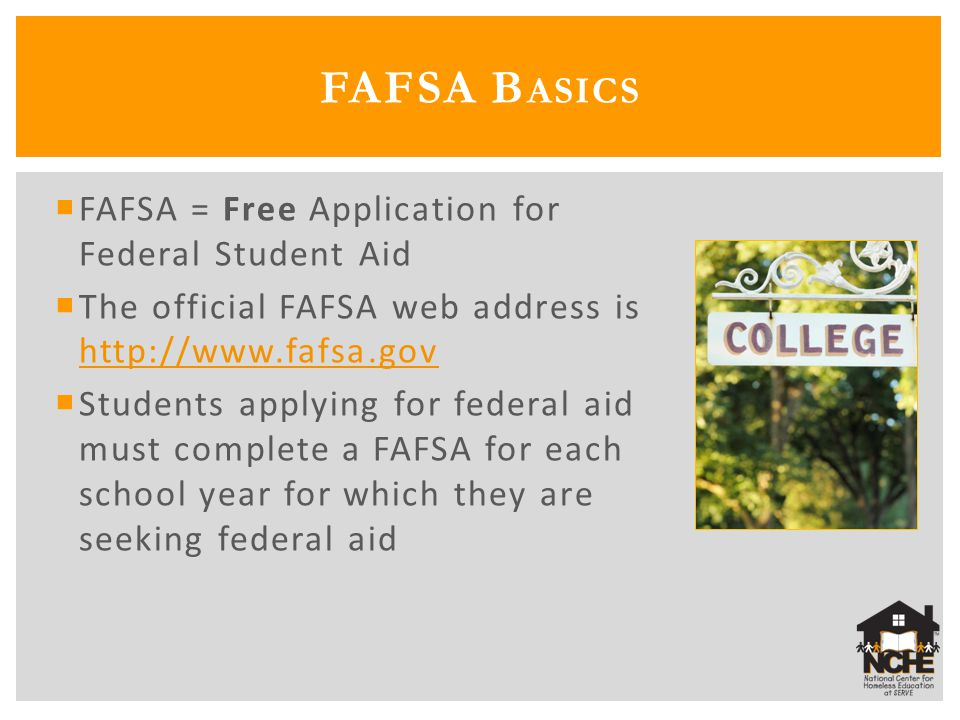  FAFSA = Free Application for Federal Student Aid  The official FAFSA web address is http://www.fafsa.gov http://www.fafsa.gov  Students applying for federal aid must complete a FAFSA for each school year for which they are seeking federal aid FAFSA B ASICS