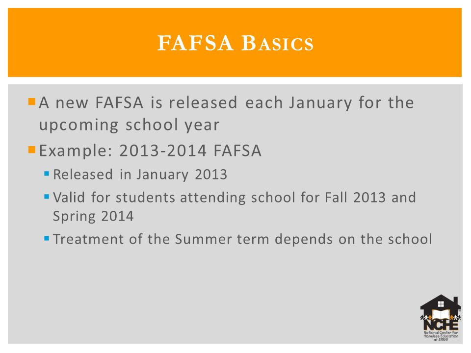  A new FAFSA is released each January for the upcoming school year  Example: 2013-2014 FAFSA  Released in January 2013  Valid for students attending school for Fall 2013 and Spring 2014  Treatment of the Summer term depends on the school FAFSA B ASICS