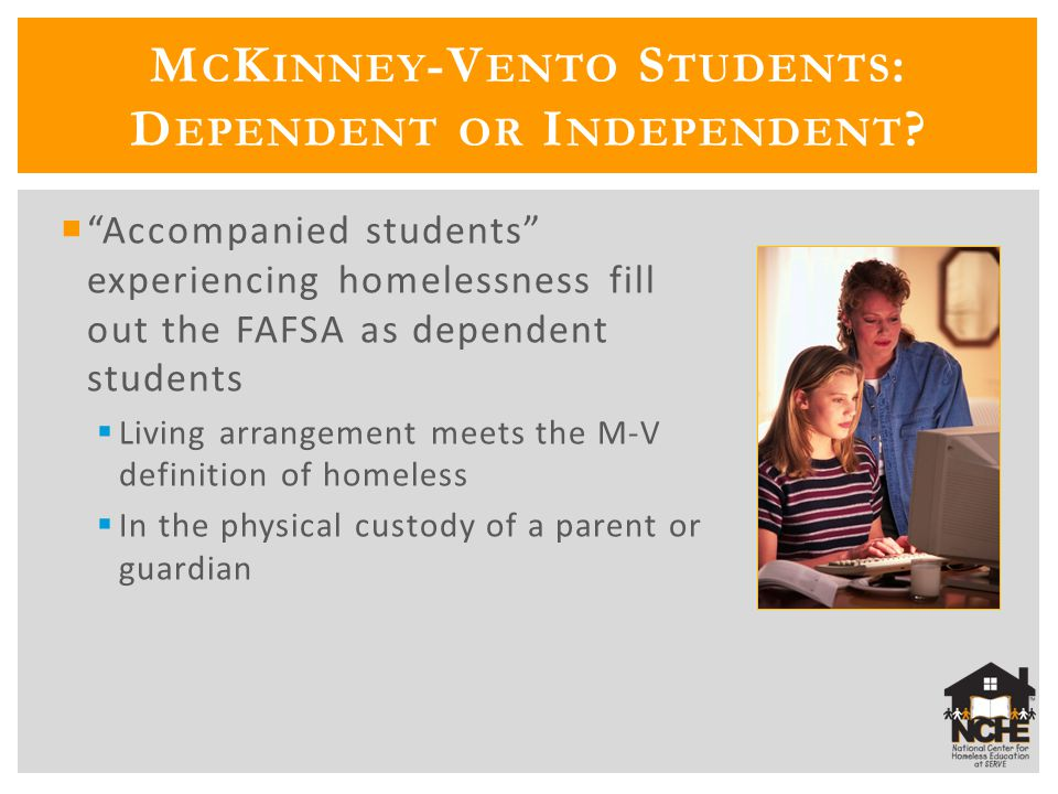  Accompanied students experiencing homelessness fill out the FAFSA as dependent students  Living arrangement meets the M-V definition of homeless  In the physical custody of a parent or guardian M C K INNEY -V ENTO S TUDENTS : D EPENDENT OR I NDEPENDENT
