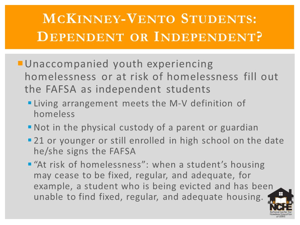  Unaccompanied youth experiencing homelessness or at risk of homelessness fill out the FAFSA as independent students  Living arrangement meets the M
