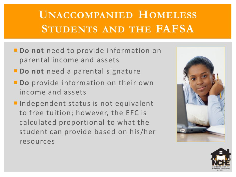  Do not need to provide information on parental income and assets  Do not need a parental signature  Do provide information on their own income and assets  Independent status is not equivalent to free tuition; however, the EFC is calculated proportional to what the student can provide based on his/her resources U NACCOMPANIED H OMELESS S TUDENTS AND THE FAFSA