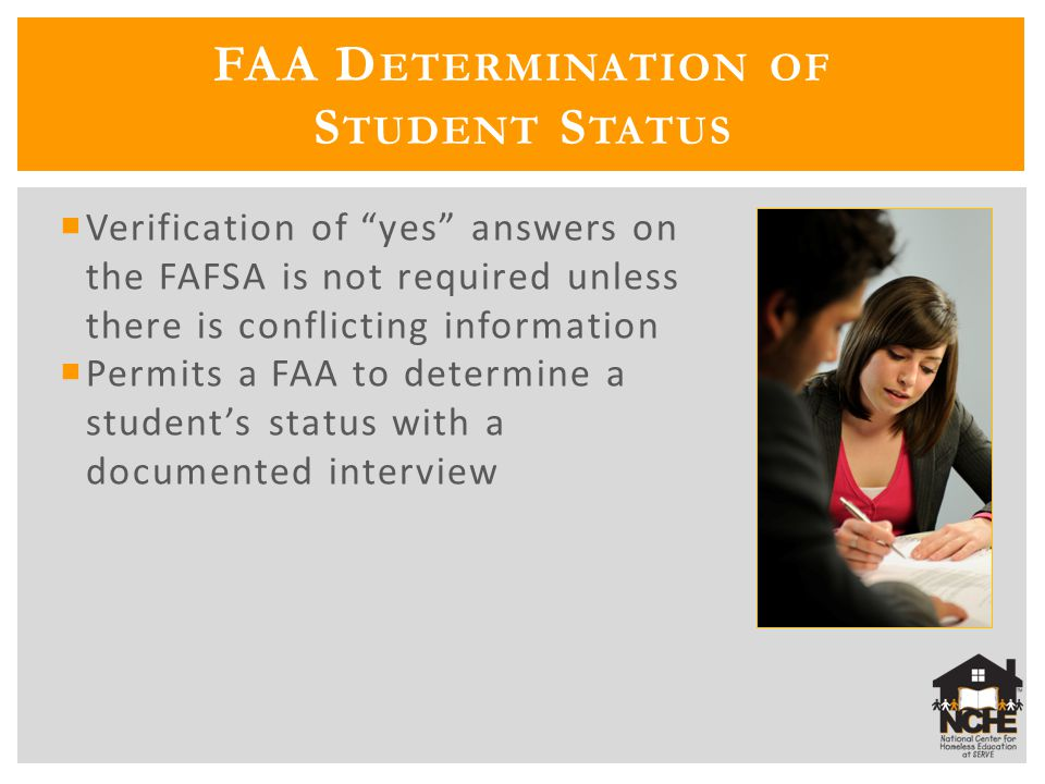 FAA D ETERMINATION OF S TUDENT S TATUS  Verification of yes answers on the FAFSA is not required unless there is conflicting information  Permits a FAA to determine a student's status with a documented interview