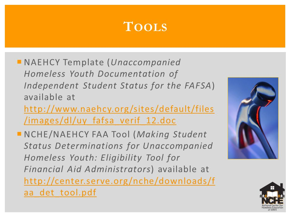  NAEHCY Template (Unaccompanied Homeless Youth Documentation of Independent Student Status for the FAFSA) available at http://www.naehcy.org/sites/default/files /images/dl/uy_fafsa_verif_12.doc http://www.naehcy.org/sites/default/files /images/dl/uy_fafsa_verif_12.doc  NCHE/NAEHCY FAA Tool (Making Student Status Determinations for Unaccompanied Homeless Youth: Eligibility Tool for Financial Aid Administrators) available at http://center.serve.org/nche/downloads/f aa_det_tool.pdf http://center.serve.org/nche/downloads/f aa_det_tool.pdf T OOLS