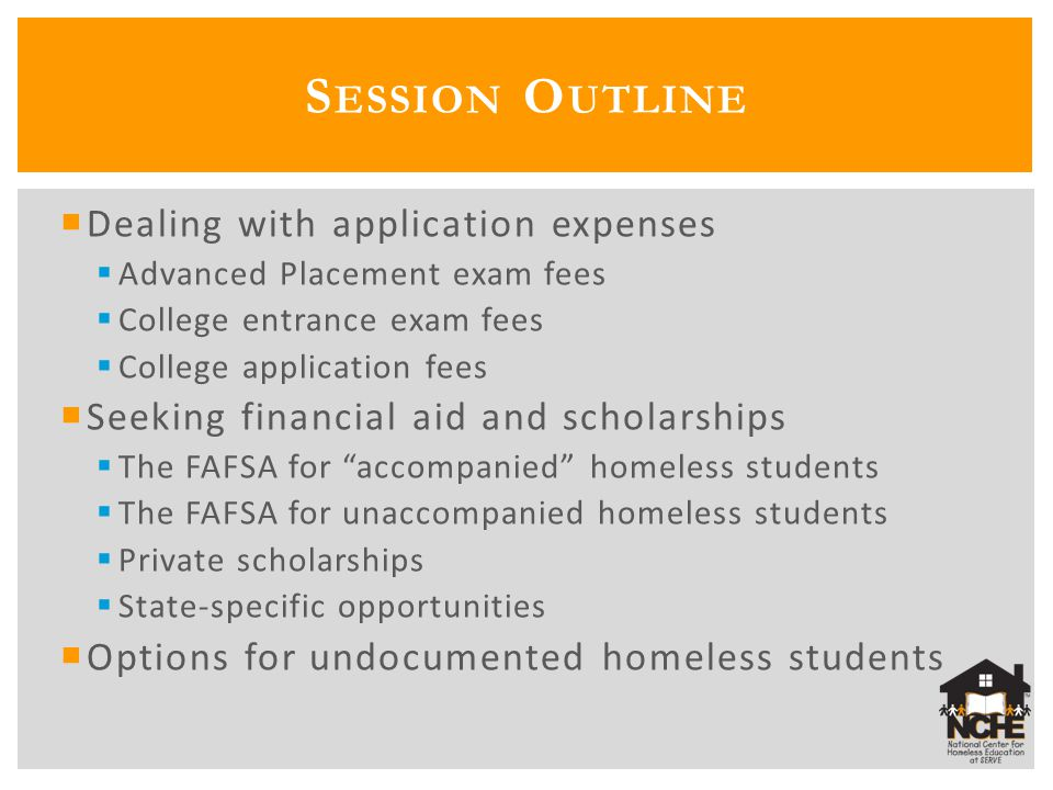  College Board program (mentioned on previous slide)  National Association of College Admission Counseling (NACAC) form  To be completed with the help of the high school counselor  For graduating high school seniors entering college in the fall  Based on income and/or the counselor's knowledge of the family's circumstances  Same eligibility criteria as the ACT and SAT waiver programs  Additional information from the College Board: http://professionals.collegeboard.com/guidance/applic ations/fee-waivers http://professionals.collegeboard.com/guidance/applic ations/fee-waivers  Additional information from NACAC: http://www.nacacnet.org/studentinfo/feewaiver/Pages /default.aspx http://www.nacacnet.org/studentinfo/feewaiver/Pages /default.aspx C OLLEGE A PPLICATION F EES
