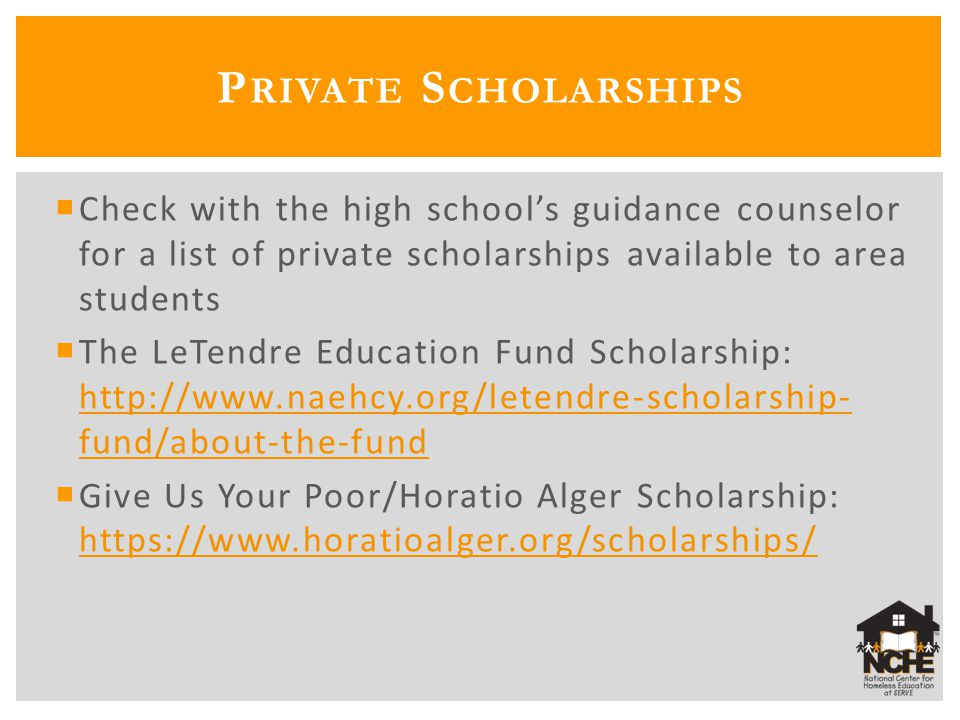  Check with the high school's guidance counselor for a list of private scholarships available to area students  The LeTendre Education Fund Scholars